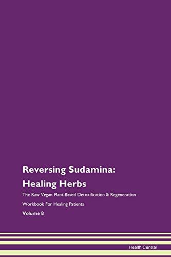Reversing Sudamina: Healing Herbs The Raw Vegan Plant-Based Detoxification & Regeneration Workbook for Healing Patients. Volume 8