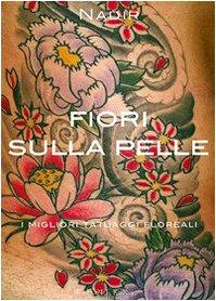 Fiori sulla pelle. I migliori tatuaggi floreali. Ediz. illustrata