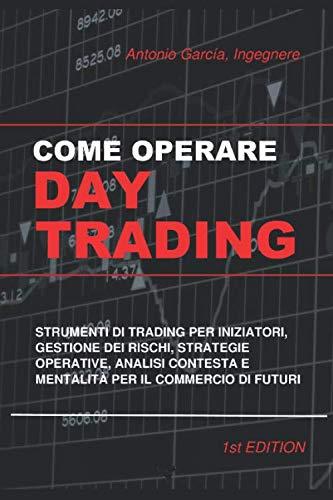 Come Operare Day Trading: Strumenti Di Trading Per Iniziatori, Gestione Dei Rischi, Strategie Operative, Analisi Contesta E Mentalità Per Il Commercio Di Futuri