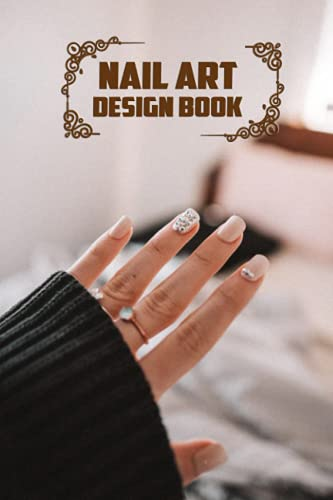 Nail Art Design Book: Manicure book: Nail Shapes Designs And Decoration: Design Nails Book for Girls, Women who love Nails (6x9 in -120p)