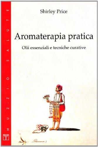 Aromaterapia pratica. Olii essenziali e tecniche curative