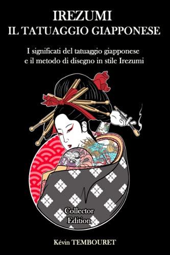 Irezumi, il tatuaggio giapponese - Collector Edition: significati del tatuaggio giapponese e il metodo di disegno in stile Irezumi