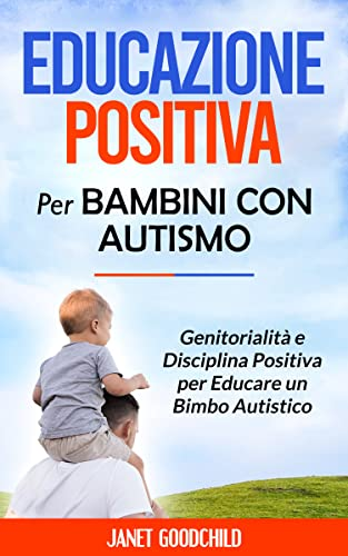 EDUCAZIONE POSITIVA PER BAMBINI CON AUTISMO: Genitorialità e Disciplina Positiva per Educare un Bimbo Autistico. Tecniche Comunicative e Bisogni Educativi per Bambini con Speciali Necessità
