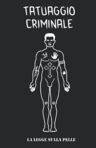 TATUAGGIO CRIMINALE La Legge sulla Pelle: I significati dei tattoo Segreti e pubblici di Gangster / Mafiosi / Malavitosi