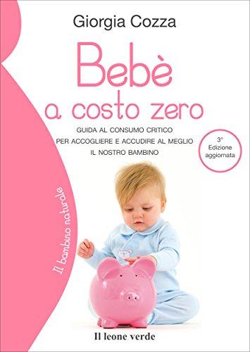 Bebè a costo zero: Guida al consumo critico per accogliere e accudire al meglio il nostro bambino (Il bambino naturale)