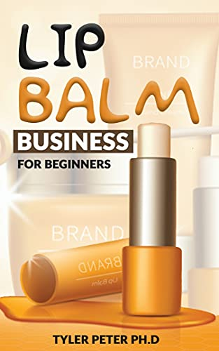 Lip Balm Business For Beginners: The Perfect Guide To Start & Run A Lip Balm Business From Home and Make Massive Income (English Edition)