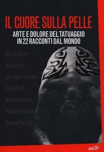 Il cuore sulla pelle. Arte e dolore del tatuaggio in 22 racconti dal mondo