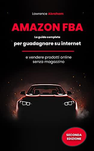 AMAZON FBA: La guida completa per guadagnare su internet e vendere prodotti online senza magazzino.