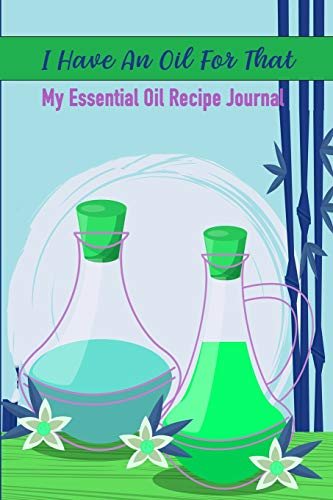 I Have An Oil For That: My Aomatherapy Oil Recipes Notebook