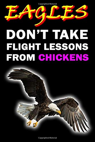 Eagles Don't Take Flight Lessons From Chickens: Notebook Wild Animal Journal to Take Notes Funny Quote Ideal Gift for Kids and Adults size 6' x 9' 120 lined pages