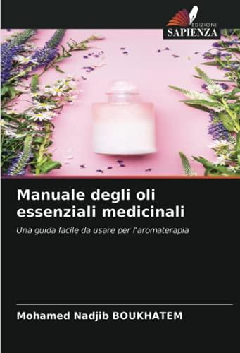 Manuale degli oli essenziali medicinali: Una guida facile da usare per l'aromaterapia