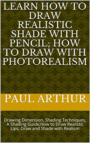 LEARN HOW TO DRAW AND SHADE WITH PENCIL; Realistic Drawing Art: Drawing Dimension, Shading Techniques, A Shading Guide,How to Draw Realistic Lips, Draw ... (Pencil drawing Book 2) (English Edition)