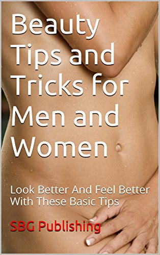 Beauty Tips and Tricks for Men and Women: Look Better And Feel Better With These Basic Tips (English Edition)