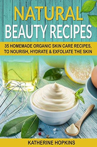 Natural Beauty Recipes: 35 Homemade Organic Skin Care Recipes, To Nourish, Hydrate & Exfoliate The Skin (Homemade Beauty Products, Natural Beauty Products, ... Organic Beauty Masks) (English Edition)