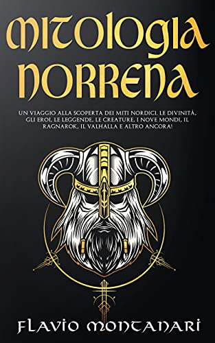 Mitologia Norrena: Un Viaggio alla Scoperta dei Miti Nordici. Le Divinità, Gli Eroi, Le Leggende, Le Creature, I Nove Mondi, Il Ragnarok, Il Valhalla E Altro Ancora!