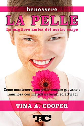 LA PELLE - La migliore amica del nostro corpo: BENESSERE : Come mantenere una pelle sempre giovane e luminosa con metodi naturali ed efficaci