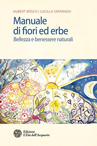 Manuale di fiori ed erbe: Bellezza e benessere naturali