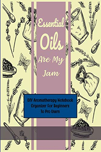 Essential Oils Are My Jam: My Aomatherapy Oil Recipes Notebook