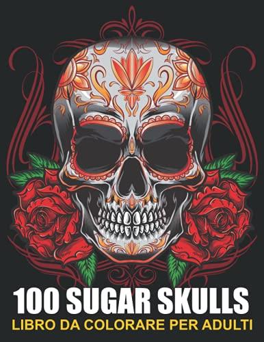 100 Sugar Skulls Libro da Colorare Per Adulti: Un libro da colorare per il relax degli adulti con bellissimi disegni di tatuaggi moderni come teschi di zucchero, pistole, rose e altro!
