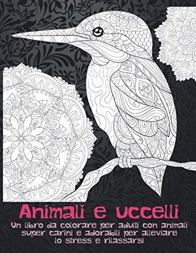 Animali e uccelli - Un libro da colorare per adulti con animali super carini e adorabili per alleviare lo stress e rilassarsi