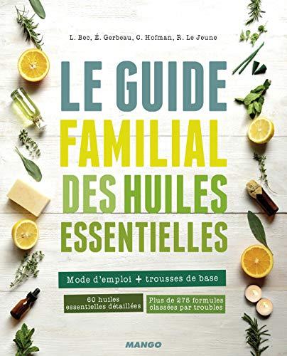 Le guide familial des huiles essentielles: Mode d'emploi + trousses de base, 60 huiles essentielles détaillées, plus de 275 formules classées par troubles