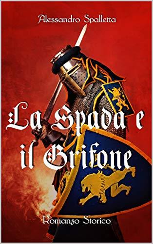 La Spada e il Grifone: Un uomo contro il Sacro Romano Impero. Il romanzo storico del medioevo italiano