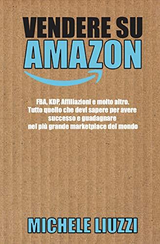 Vendere su Amazon: FBA, KDP, Affiliazioni e molto altro. Tutto quello che devi sapere per avere successo e guadagnare nel più grande marketplace del mondo