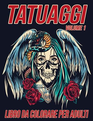 Tatuaggi Libro da Colorare per Adulti Volume 1: Bellissime Pagine da Colorare Antistress e Rilassanti con Splendidi Disegni di Tatuaggi Moderni come Teschi, Cuori, Rose e altro ancora