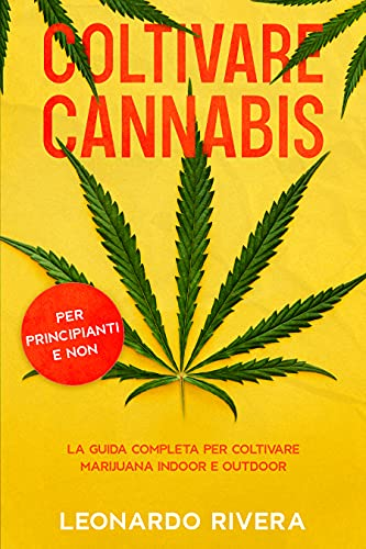 Coltivare Cannabis: La guida completa sulla Coltivazione della Marijuana Indoor e Outdoor. Impara i segreti per Coltivare Marijuana con maestria e ottenere potenti cime.