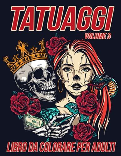 Tatuaggi Libro da Colorare per Adulti Volume 3: Bellissime Pagine da Colorare Antistress e Rilassanti con Splendidi Disegni di Tatuaggi Moderni come Teschi, Cuori, Rose e altro ancora
