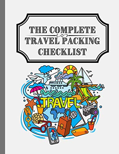 The Complete Travel Packing Checklist: To Keep Track of Everything You Need to Have a Peaceful, Relaxing, and Stress-Free Traveling