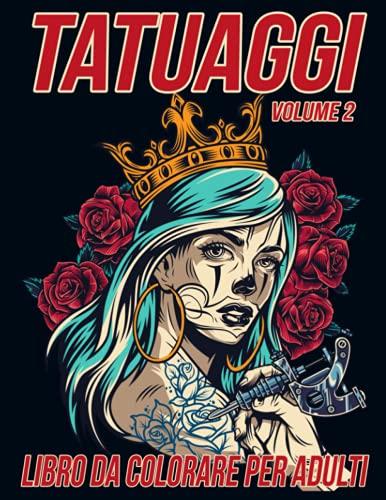 Tatuaggi Libro da Colorare per Adulti Volume 2: Bellissime Pagine da Colorare Antistress e Rilassanti con Splendidi Disegni di Tatuaggi Moderni come Teschi, Cuori, Rose e altro ancora