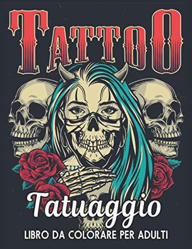 Tatuaggio Libro da Colorare Per Adulti: Bellissimi 50 disegni di tatuaggi su un lato per alleviare lo stress e relax Incredibili disegni di tatuaggi ... lo stress Tatuaggi con teschi, animali e rose