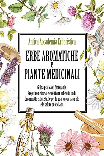 Erbe aromatiche e piante medicinali: Guida pratica di fitoterapia. Scopri come trovare e coltivare erbe officinali. Crea ricette erboristiche per la guarigione naturale e la salute quotidiana.
