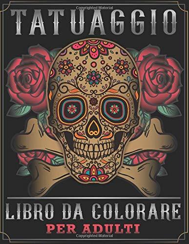 Tatuaggio Libro Da Colorare Per Adulti: Fantastici Disegni Di Tatuaggi Per Alleviare Lo Stress Come Teschi Di Zucchero, Sirene, Cuori,Rose e Altro!