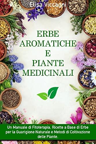 ERBE AROMATICHE E PIANTE MEDICINALI: Un Manuale di Fitoterapia, Ricette a Base di Erbe per la Guarigione Naturale e Metodi di Coltivazione delle Piante.