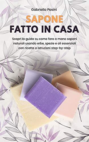 SAPONE FATTO IN CASA: Scopri la guida su come fare a mano saponi naturali usando erbe, spezie e oli essenziali con ricette e istruzioni step-by-step