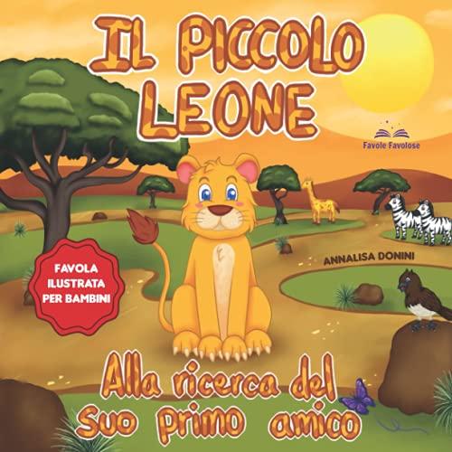 Il Piccolo Leone alla Ricerca del suo Primo Amico: Favola illustrata per bambini. Tutti gli animali hanno paura di Leo solo per il suo aspetto | Una storia contro i pregiudizi e ricca di insegnamenti