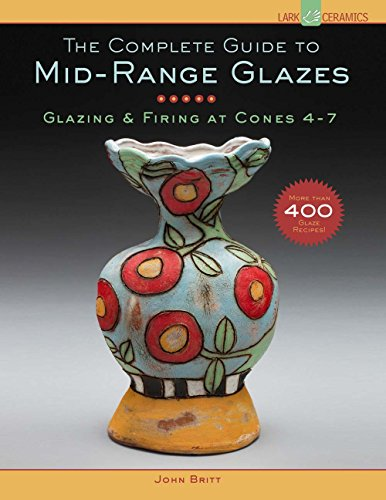 The Complete Guide to Mid-Range Glazes: Glazing & Firing at Cones 4-7: Glazing and Firing at Cones 4-7